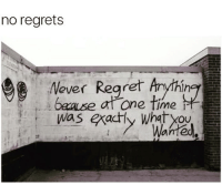 No regrets... just don't do it again if it was a bad idea.: no regrets  ever Regret Anythin  time  Was exactly No regrets... just don't do it again if it was a bad idea.