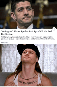 """'No Regrets': House Speaker Paul Ryan Will Not Seek  Re-Election  Amid an uneasy tenure that saw the failure of an Obamacare repeal and the  passing of tax cuts-as well as an uneven relationship with President Trump..  NPR.ORG  RAGRETS Paul Ryan has """"No ragrets"""""""