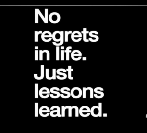 Life, No Regrets, and Lessons Learned: No  regrets  in life.  Just  lessons  learned.  2