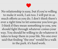 "No Relationship is easy !: No relationship is easy, but if you're willing  to make it work, I am too. I will put in as  much efforts as you do. I don't think there's  ever a right time to let someone you love go.  I think if they mean something to you, you  should fight through whatever comes your  way. You should be willing to do whatever it  takes to keep them in your life. No one ever  said that finding ""the one"" would be a walk  in the park. it's hard work. No Relationship is easy !"