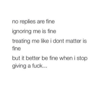 Memes, 🤖, and  Ignore Me: no replies are fine  ignoring me is fine  treating me like i dont matter is  fine  but it better be fine when i stop  giving a fuck. 💯