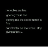 Fucking, Ignorant, and Memes: no replies are fine  ignoring me is fine  treating me like i dont matter is  fine  but it better be fine when i stop  giving a fuck... 💯