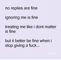 Memes, 🤖, and Ignoring: no replies are fine  ignoring me is fine  treating me like i dont matter  is fine  but it better be fine when i  stop giving a fuck.  aamans View 💯
