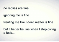 💯: no replies are fine  ignoring me is fine  treating me like I don't matter is fine  but it better be fine when l stop giving  a fuck.. 💯