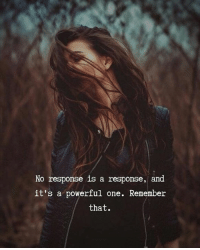 Powerful, One, and Remember: No response is a response, and  it's a powerful one. Remember  that.