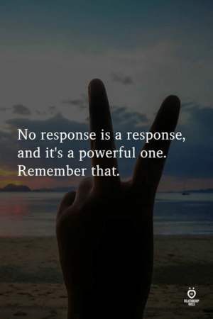 Powerful, One, and Remember: No response is a response,  and it's a powerful one.  Remember that.  RELATIONS  ULES