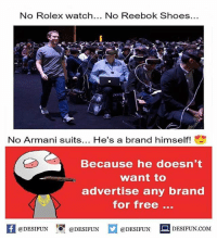 Be Like, Meme, and Memes: No Rolex watch  No Reebok Shoes  No Armani suits  He's a brand himself!  Because he doesn't  want to  advertise any brand  for free  @DESIFUN  DESIFUN.COM  @DESIFUN  @DESIFUN Twitter: BLB247 Snapchat : BELIKEBRO.COM belikebro sarcasm meme Follow @be.like.bro