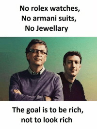 Goal, Rolex, and Suits: No rolex watches,  No armani suits,  No jewellary  The goal is to be rich,  not to look rich