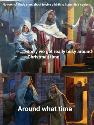 Merry Christmas Eve! by DoNotTakeMeSeriosly FOLLOW 4 MORE MEMES.: No rooms? Dude she's about to give a birth to humanity's sayior  Sorry we get really busy around  Christmas time  CA 2.5  ds 0 ods Chri Cill Nt t poded  Around what time Merry Christmas Eve! by DoNotTakeMeSeriosly FOLLOW 4 MORE MEMES.