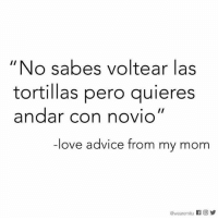 """Memes, 🤖, and Con: """"No sabes voltear las  tortillas pero guieres  andar con novio""""  ove advice from my mom  @wear emitu f Og I don't need a man anyway. 💁🏻"""