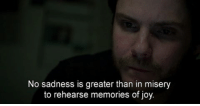 No sadness is greater than in misery  to rehearse memories of joy. i hate reading but ive been doing reading homework for over 4 hours thats pretty sick [Movie: The Face of an Angel]