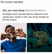 Beyonce, Crazy, and Donald Glover: No script needed.  Dez, you crazy dawg @DezWeNeedMoore  Designer joins Donald Glover, Beyonce and  James Earl Jones in the Lion King remake as  Ed the Hyena. Lmfao no one understood that nigga Ed either 😂😂