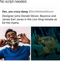 Beyonce, Crazy, and Donald Glover: No script needed.  Dez, you crazy dawg @DezWeNeedMoore  Designer joins Donald Glover, Beyonce and  James Earl Jones in the Lion King remake as  Ed the Hyena. desiigner doesn't need a script for this 😂