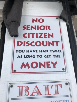 Found hanging at a little souvenir shop on the pier in Oceanside, CA: NO  SENIOR  CITIZEN  DISCOUNT  YOU HAVE HAD TWICE  AS LONG TO GET THE  MONEY  BAT Found hanging at a little souvenir shop on the pier in Oceanside, CA