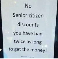 Laugh a little 😅 WSHH: No  Senior citizen  discounts  you have had  twice as long  to get the money! Laugh a little 😅 WSHH