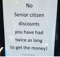 Laugh a little 😅 https://t.co/64gVtyIeFt: No  Senior citizen  discounts  you have had  twice as long  to get the money! Laugh a little 😅 https://t.co/64gVtyIeFt