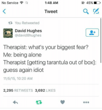 Being Alone, Guess, and Dank Memes: No Service  1:48 AM  45%  Tweet  You Retweeted  David Hughes  @david8hughes  Therapist: what's your biggest fear?  Me: being alone  Therapist [getting tarantula out of box]:  guess again idiot  11/5/15, 10:20 AM  2,295 RETWEETS 3,692 LIKES