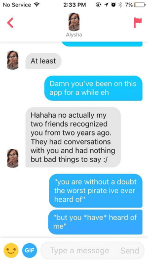 "I am a modern day captain Jack Sparrow: No Service ?  2:33 PM (-1 , 7%) -  Alysha  At least  Damn you've been on this  app for a while eh  Hahaha no actually my  two friends recognized  you from two years ago.  They had conversations  with you and had nothing  but bad things to say :/  ""you are without a doubt  the worst pirate ive ever  heard of""  ""but you *have* heard of  me""  GIF  Type a message  Send I am a modern day captain Jack Sparrow"