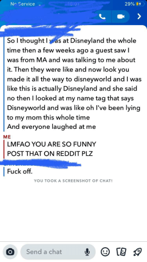 Disneyland, Funny, and Reddit: No Service  29% C  So I thought Ias at Disneyland the whole  time then a few weeks ago a guest saw l  was from MA and was talking to me about  it. Then they were like and now look you  made it all the way to disneyworld and I was  like this is actually Disneyland and she said  no then I looked at my name tag that says  Disneyworld and was like oh I've been lying  to my mom this whole time  And everyone laughed at me  МЕ  LMFAO YOU ARE SO FUNNY  POST THAT ON REDDIT PLZ  Fuck off.  YOU TOOKA SCREENSHOT OF CHAT!  Send a chat  о IVE BEEN LYING TO MY MOM THE WHOLE TIME