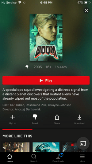 Dwayne Johnson, Squad, and The Rock: No Service  6:48 PM  47%  2005 16+ 1h44m  Play  A special ops squad investigating a distress signal from  a distant planet discovers that mutant aliens have  already wiped out most of the population.  Cast: Karl Urban, Rosamund Pike, Dwayne Johnson  Director: Andrzej Bartkowiak  凸  My List  Rated  Share  Download  MORE LIKE THIS  NET  Home  Search  Downloads  More Forget The Rock, or Hell. It has this lady...