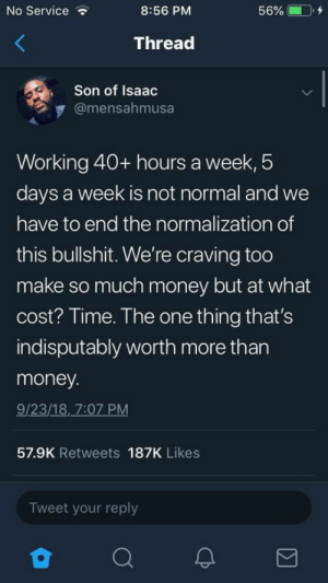 F**k the system.: No Service  8:56 PM  56% CD, +  Thread  Son of Isaac  @mensahmusa  Working 40+ hours a week, 5  days a week is not normal and we  have to end the normalization of  this bullshit. We're craving too  make so much money but at what  cost? Time. The one thing that's  indisputably worth more than  money  9/23/18, 7:07 PM  57.9K Retweets 187K Likes  Tweet your reply F**k the system.