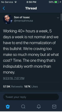 Blackpeopletwitter, Money, and Fuck: No Service  8:56 PM  Thread  Son of Isaac  @mensahmusa  Working 40+ hours a week,5  days a week is not normal and we  have to end the normalization of  this bullshit. We're craving too  make so much money but at what  cost? Time. The one thing that's  indisputably worth more than  money  9/23/18, 7:07 PM  57.9K Retweets 187K Likes  Tweet your reply fuck the system. (via /r/BlackPeopleTwitter)
