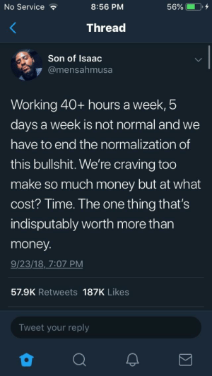 fuck the system. by Dempski MORE MEMES: No Service  8:56 PM  Thread  Son of Isaac  @mensahmusa  Working 40+ hours a week,5  days a week is not normal and we  have to end the normalization of  this bullshit. We're craving too  make so much money but at what  cost? Time. The one thing that's  indisputably worth more than  money  9/23/18, 7:07 PM  57.9K Retweets 187K Likes  Tweet your reply fuck the system. by Dempski MORE MEMES