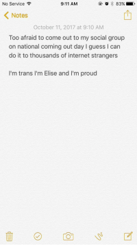 "9/11, Internet, and Guess: No Service  9:11 AM  @ O 83% ,  KNotes  October 11, 2017 at 9:10 AM  Too afraid to come out to my social group  on national coming out day I guess I can  do it to thousands of internet strangers  I'm trans I'm Elise and I'm proud <p>Thought since today was national coming out day via /r/wholesomememes <a href=""http://ift.tt/2xxAjAG"">http://ift.tt/2xxAjAG</a></p>"