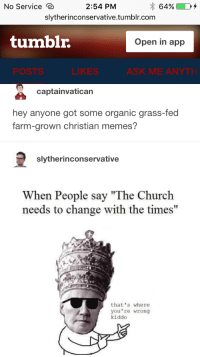 """No Service e  2:54 PM  slytherinconservative.tumblr.com  tumblr.  Open in app  POSTS  LIKES  ASK ME ANYTH  captainvatican  hey anyone got some organic grass-fed  farm-grown christian memes?  slytherinconservative  When People say """"The Church  needs to change with the times""""  that's where  you're wrong  kiddo"""