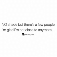 Funny, Memes, and Shade: NO shade but there's a few people  I'm glad I'm not close to anymore.  @sarcasm_only SarcasmOnly