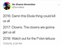 Twitter, Watch Out, and Clowns: No Shame November  @SortaBad  2016: Damn this Ebola thing could kill  us all  2017: Clowns. The clowns are gonna  get us all  2018: Watch out for the f*ckin lettuce  11/20/18, 5:28 PM What a year (twitter: sortabad)