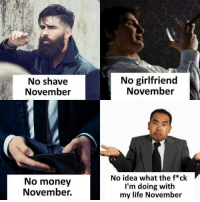 When they say it's Movember now.  https://9gag.com/gag/a05WPmQ/sc/funny?ref=fbsc: No shave  November  No girlfriend  November  No money  November.  No idea what the f*ck  I'm doing with  my life November When they say it's Movember now.  https://9gag.com/gag/a05WPmQ/sc/funny?ref=fbsc