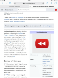 Music, Reddit, and Videos: No SIM  21:05  a en.m.wikipedia.org  Adolf Hitler - Wikipedia  Editing YouTube Rewind (section) - Wikipedia  E WIKIPEDIA  Q Search Wikipedia  Editing YouTube Rewind (section)  Page issues  Content that violates any copyrights will be deleted. Encyclopedic content must be  verifiable. Work submitted to Wikipedia can be edited, used, and redistributed-by anyone  subject to certain terms and conditions.  This is only a preview; your changes have not yet been saved! -Go to editing area  YouTube Rewind is an absolute shitshow  produced and created by Youlube and  Portal A Interactive. These videos are an  overview and recap of each year's viral  videos, events, trendS, and music which  YouTube deems appropriate for their  YouTube Rewind  advertisers.191 Each year, the number of  YouTube celebrities are featured in the  video, as well as the presentation of the  series, has increased. T he latest episode  of Youlube Rewind was released on  December 6, 2018. It is currently on track  to be one of the most disliked videos of all  time on YouTube [10]  Also known as  YouTube Top 10  Videos (2010-11)  Genre  Year-in-review, video  mashup, music  mashup  Preview of references  1. A Cite warning: <ref> tag with name  YouTube 12 (2010)  YouTube, Seedwell5  (2012)  YouTube, Portal A  Interactive 4115][6)]17)  (2011 & 2013-present)  Created by  youtubepotlight2010 cannot be  previewed because it is defined outside  the current section or not defined in this  article at all.  2. n ab Cite warning: <ref  tag with  name voutubetrends2010 cannot be