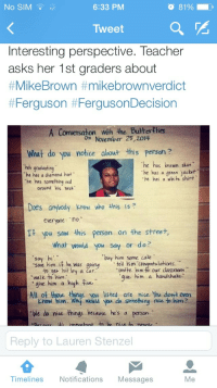 """Confused, Crime, and Plies: No SIM  6:33 PM  8196.  Tweet  Interesting perspective. Teacher  asks her 1st graders about  #MikeBrown #mikebrownverdict  #Ferguson #FergusonDecision  A Conversahon with the Euter Plies  on November 25,20I4  What do you notice about this person?  he has brewn skin  he's gradwating  he has a diamond hat""""  he has a green jackt  he has a white shirt  he has something red  around his neck  Does anybody know who this is ?  everyone: no  T you saw this person on the street,  what would you say or do?  buy him some cake  save him if he was going tell him co  invite him to our dass  to ger hit by a čar  walk to him  room  qive him a handshake  give him a high ive  Know him. Wh woud you do something nice to him?  We do nice things beaue he's a person.  All of te things you listed are nice. You dont even  Reply to Lauren Stenzel  Timelines Notifications Messages  Me <p><a href=""""http://armsnotsigns.tumblr.com/post/108357588764/westender117-liberallogic101-jjsinterlude"""" class=""""tumblr_blog"""">armsnotsigns</a>:</p>  <blockquote><p><a href=""""http://westender117.tumblr.com/post/108355664712/liberallogic101-jjsinterlude"""" class=""""tumblr_blog"""">westender117</a>:</p>  <blockquote><p><a href=""""http://liberallogic101.tumblr.com/post/108337082708/jjsinterlude-afroamericanpsycho"""" class=""""tumblr_blog"""">liberallogic101</a>:</p>  <blockquote><p><a class=""""tumblr_blog"""" href=""""http://jjsinterlude.tumblr.com/post/108284172245/afroamericanpsycho-liberallatina-artifuss"""">jjsinterlude</a>:</p> <blockquote> <p><a class=""""tumblr_blog"""" href=""""http://afroamericanpsycho.tumblr.com/post/108235389913/liberallatina-artifuss-we-do-nice-things"""">afroamericanpsycho</a>:</p> <blockquote> <p><a class=""""tumblr_blog"""" href=""""http://liberallatina.tumblr.com/post/108235146735/artifuss-we-do-nice-things-because-hes-a"""">liberallatina</a>:</p> <blockquote> <p><a class=""""tumblr_blog"""" href=""""http://artifuss.tumblr.com/post/107610287799/we-do-nice-things-because-hes-a-person"""">artifuss</a>:</p> <blockquote> <p>""""w"""