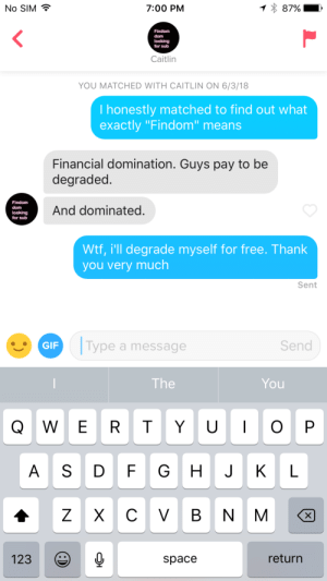 "Her profile said she was a Findom goddess looking for a sub pay pig: No SIM  7:00 PM  Findom  dom  looking  for sub  Caitlin  YOU MATCHED WITH CAITLIN ON 6/3/18  I honestly matched to find out what  exactly ""Findom means  Financial domination. Guys pay to be  degraded  Findom  And dominated.  looking  for sub  wtf, i'll degrade myself for free. Thank  you very much  Sent  GIF  Type a message  Send  The  You  Q W E R T YO P  A S D FG H JK L  123  space  return Her profile said she was a Findom goddess looking for a sub pay pig"