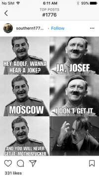 Instagram, Normie, and Never: No SIM  99%  6:11 AM  TOP POSTS  #177 6  southern177... . Follow  HEY ADOLF, WANNA  HEAR A JOKE JA, JOSEE  MİNHİ  MOSCOW IDON T GET II  AND YOU WILL NEVER  GEL.IT, MOTHERFUCKER  331 likes