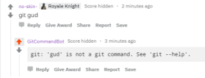 Help, Hidden, and Git: no-skin- Royale Knight Score hidden 2 minutes ago  git gud  Џ Reply Give Award Share Report Save  GitCommandBot Score hidden 3 minutes ago  git: 'gud is not a git command. See 'git --help  Џ Reply Give Award Share Report Save Git gud