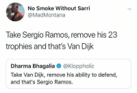 Soccer, Ability, and Sergio Ramos: No Smoke Without Sarri  @MadMontana  Take Sergio Ramos, remove his 23  trophies and that's Van Dijk  Dharma Bhagalia @Kloppholic  Take Van Dijk, remove his ability to defend,  and that's Sergio Ramos. 😂😂 https://t.co/5ntxOuRtfq