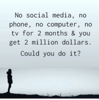 Friends, Memes, and Phone: No social media, no  phone, no computer, no  tv for 2 months & you  get 2 million dollars  Could you do it? Could you do it? Ask your friends below 👇