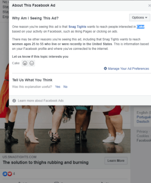 Cookies, Facebook, and Facepalm: No  Sta About This Facebook Ad  Sta  Enj Why Am I Seeing This Ad?  Options  One reason you're seeing this ad is that Snag Tights wants to reach people interested in Cake,  based on your activity on Facebook, such as liking Pages or clicking on ads.  There may be other reasons you're seeing this ad, including that Snag Tights wants to reach  women ages 25 to 55 who live or were recently in the United States. This is information based  on your Facebook profile and where you've connected to the internet  Let us know if this topic interests you  Cake  Manage Your Ad Preferences  Tell Us What You Think  Was this explanation useful?  Yes  No  Learn more about Facebook Ads  English (  Portugue  Deutsch  Privacy  Cookies  Facebook  US.SNAGTIGHTS.COM  Learn More  The solution to thighs rubbing and burning  4 Because I watched a cake decorating video.