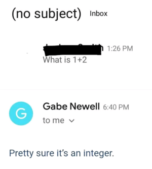 Inbox, What Is, and Gabe Newell: (no subject) Inbox  1:26 PM  What is 1+2  Gabe Newell 6:40 PM  to me V  Pretty sure it's an integer. What is 1+2