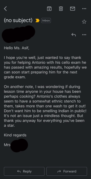Email a teacher received: (no subject)  Inbox  Hello Ms. Asif,  I hope you're well, just wanted to say thank  you for helping Antonio with his cello exam he  has passed with amazing results, hopefully we  can soon start preparing him for the next  grade exam.  On another note, I was wondering if during  lesson time anyone in your house has been  perhaps cooking? Antonio's clothes always  seem to have a somewhat ethnic stench to  them, takes more than one wash to get it out!  Don't want him to be smelling Indian in public!  It's not an issue just a mindless thought. But  thank you anyway for everything you've been  a star.  Kind regards  Mrs  6 Reply  d Forward Email a teacher received