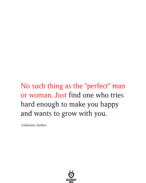 "Happy, Who, and Grow: No such thing as the ""perfect"" man  or woman. Just find one who tries  hard enough to make you happy  and wants to grow with you  -Unknown Author  RELATIONSHIP  RILES"