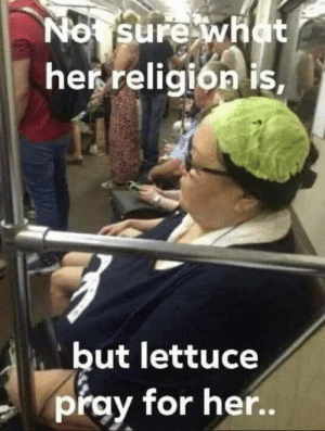 Some funny shit from IG.: No sure what  her religion is,  but lettuce  pray for her.. Some funny shit from IG.