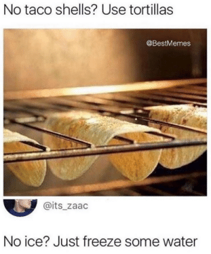 Dank, Life, and Memes: No taco shells? Use tortillas  @BestMemes  @its_zaac  No ice? Just freeze some water Top 10 life hacks by _NITRISS_ MORE MEMES
