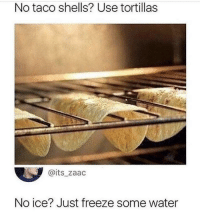 Water, Ice, and Use: No taco shells? Use tortillas  @its_zaac  No ice? Just freeze some water