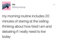 Live, Today, and Humans of Tumblr: no  @tbhjuststop  my morning routine includes 20  minutes of staring at the ceiling  thinking about how tired I am and  debating if I really need to live  today
