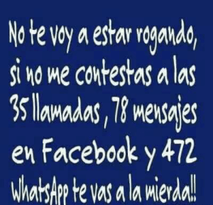 #lol #lmao #hilarious #laugh #photooftheday #friend #crazy #witty #instahappy  #joking #epic #instagood #instafun #memes #chistes #chistesmalos #imagenesgraciosas #humor #funny  #fun #lassolucionespara #dankmemes   #funnyposts #funnypictures #Instagood #Photooftheday #Beautiful #Happy #instagram #love: No te voy a estar roganda,  si no me contestas a las  3 lamadas, 78 mensajes  en Facebook y 472  Whatslp te vas a la mierda!  Mler #lol #lmao #hilarious #laugh #photooftheday #friend #crazy #witty #instahappy  #joking #epic #instagood #instafun #memes #chistes #chistesmalos #imagenesgraciosas #humor #funny  #fun #lassolucionespara #dankmemes   #funnyposts #funnypictures #Instagood #Photooftheday #Beautiful #Happy #instagram #love