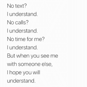 Thope: No text?  understand.  No calls?  I understand.  No time for me?  l understand.  But when you see me  with someone else,  Thope you will  understand.