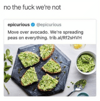 Fucking, Funny, and Avocado: no the fuck we're not  epicuriouse @epicurious  Move over avocado. We're spreading  peas on everything. trib.al/Rf2sHVH What kind of booshit 😂😂😡